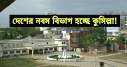 দেশের নবম বিভাগ হচ্ছে কুমিল্লা!